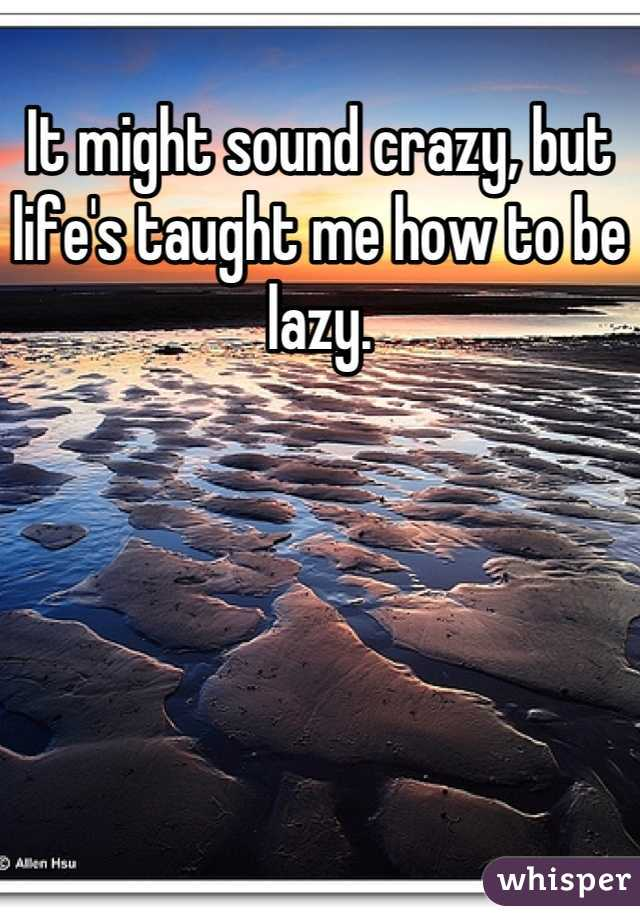 It might sound crazy, but life's taught me how to be lazy.
