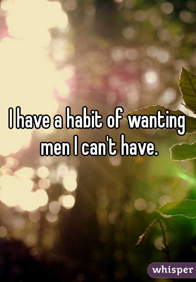 I have a habit of wanting men I can't have.