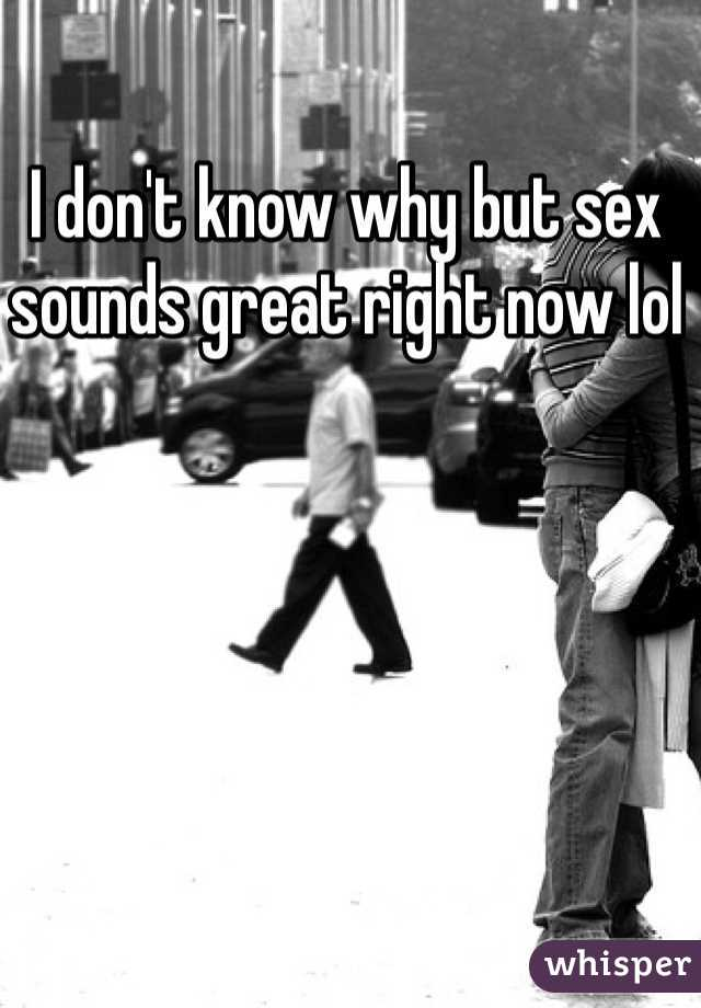 I don't know why but sex sounds great right now lol