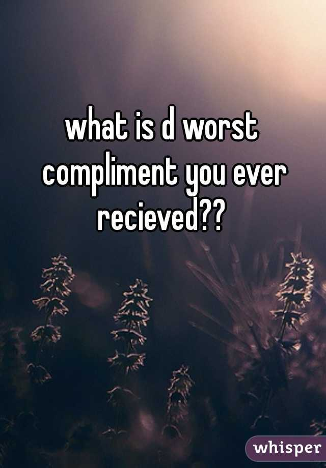 what is d worst compliment you ever recieved??