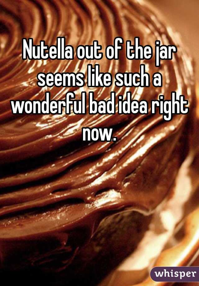 Nutella out of the jar seems like such a wonderful bad idea right now.