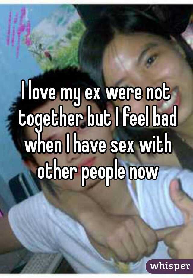 I love my ex were not together but I feel bad when I have sex with other people now