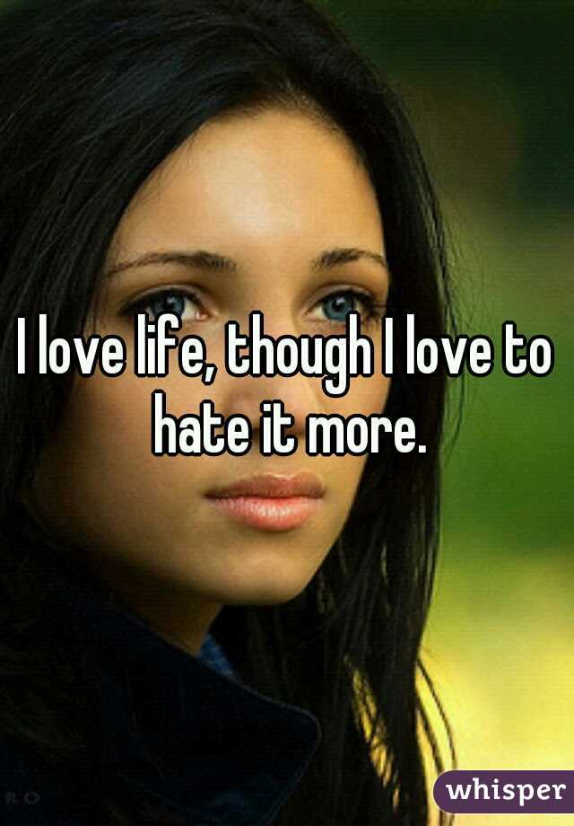 I love life, though I love to hate it more.