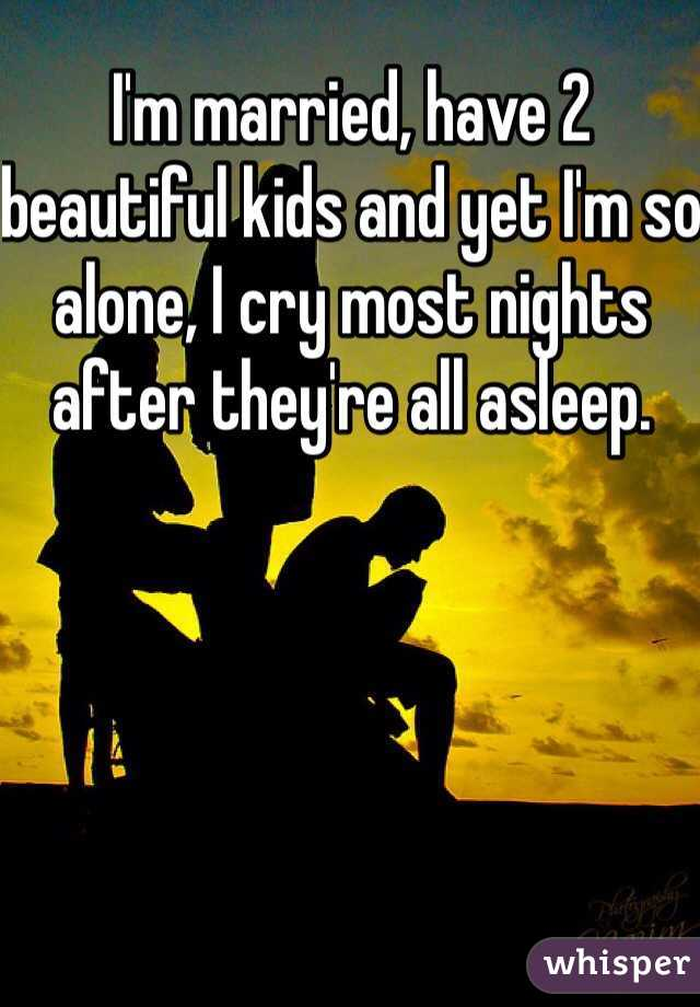 I'm married, have 2 beautiful kids and yet I'm so alone, I cry most nights after they're all asleep.