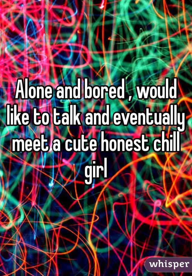 Alone and bored , would like to talk and eventually meet a cute honest chill girl