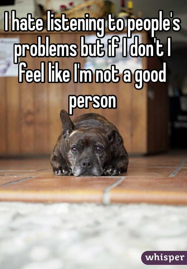 I hate listening to people's problems but if I don't I feel like I'm not a good person