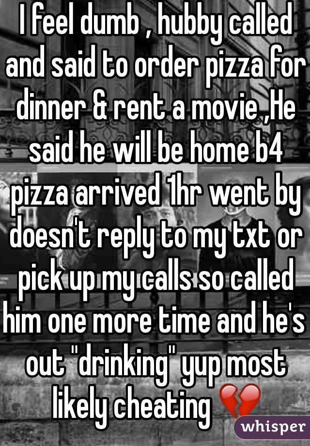 "I feel dumb , hubby called and said to order pizza for dinner & rent a movie ,He said he will be home b4 pizza arrived 1hr went by doesn't reply to my txt or pick up my calls so called him one more time and he's out ""drinking"" yup most likely cheating 💔"