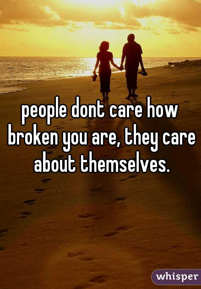 people dont care how broken you are, they care about themselves.