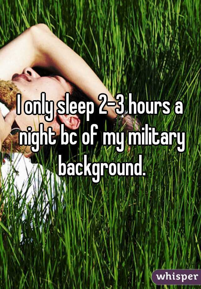 I only sleep 2-3 hours a night bc of my military background.