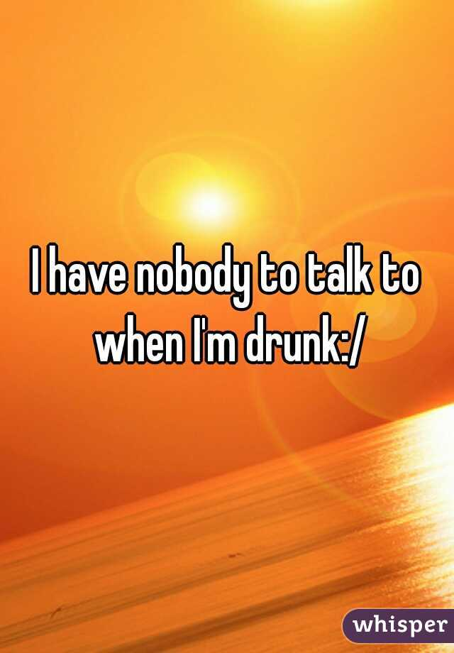 I have nobody to talk to when I'm drunk:/