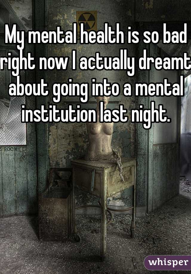 My mental health is so bad right now I actually dreamt about going into a mental institution last night.
