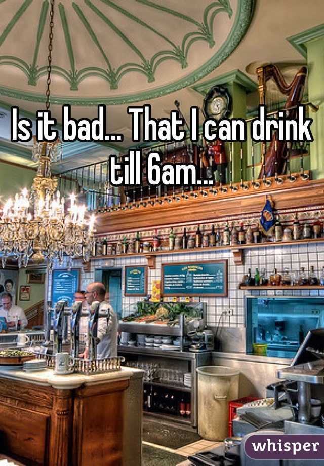Is it bad... That I can drink till 6am...