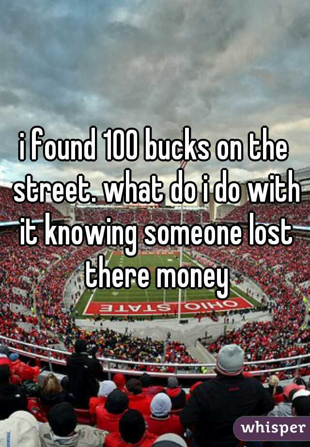 i found 100 bucks on the street. what do i do with it knowing someone lost there money