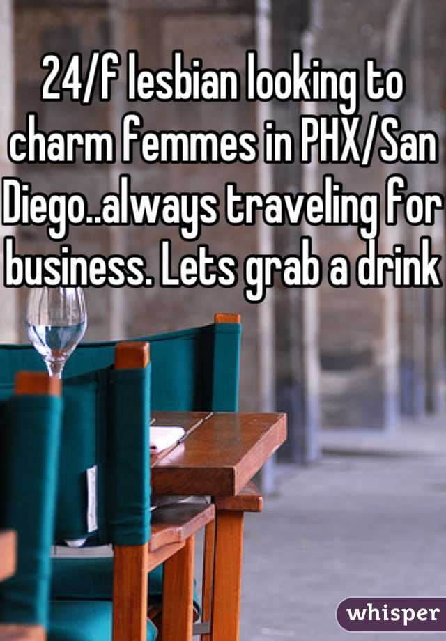 24/f lesbian looking to charm femmes in PHX/San Diego..always traveling for business. Lets grab a drink