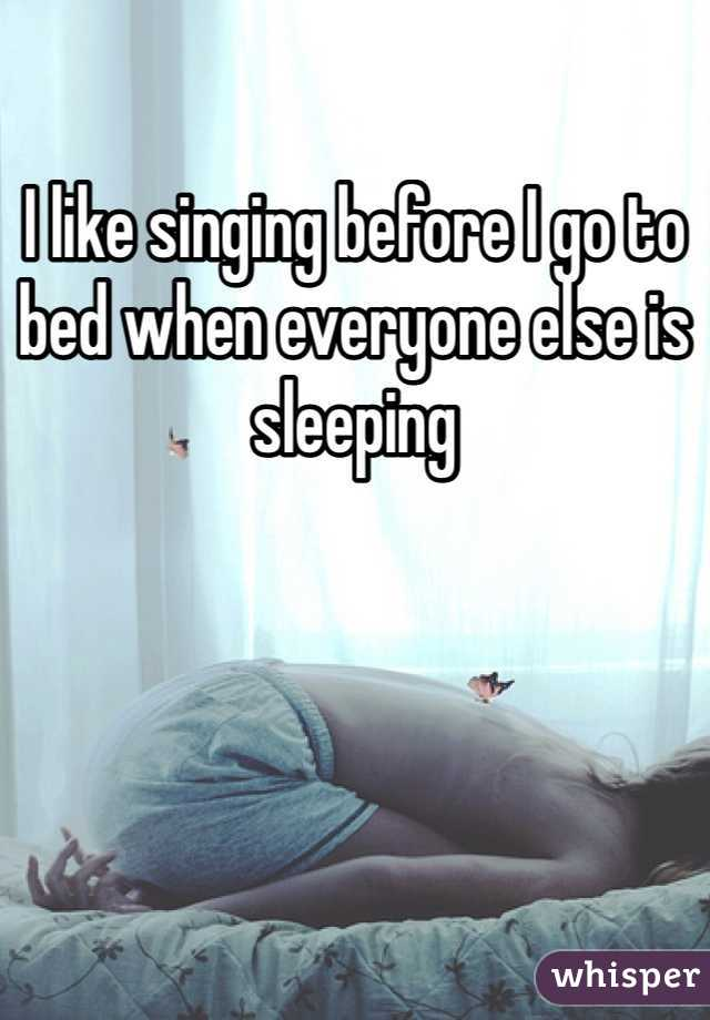I like singing before I go to bed when everyone else is sleeping