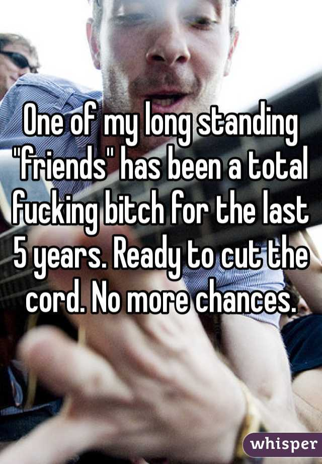 "One of my long standing ""friends"" has been a total fucking bitch for the last 5 years. Ready to cut the cord. No more chances."