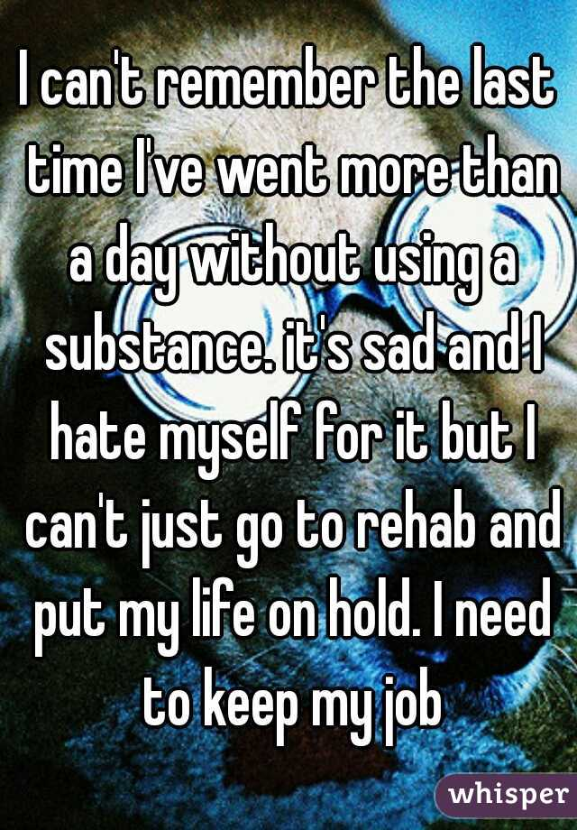 I can't remember the last time I've went more than a day without using a substance. it's sad and I hate myself for it but I can't just go to rehab and put my life on hold. I need to keep my job