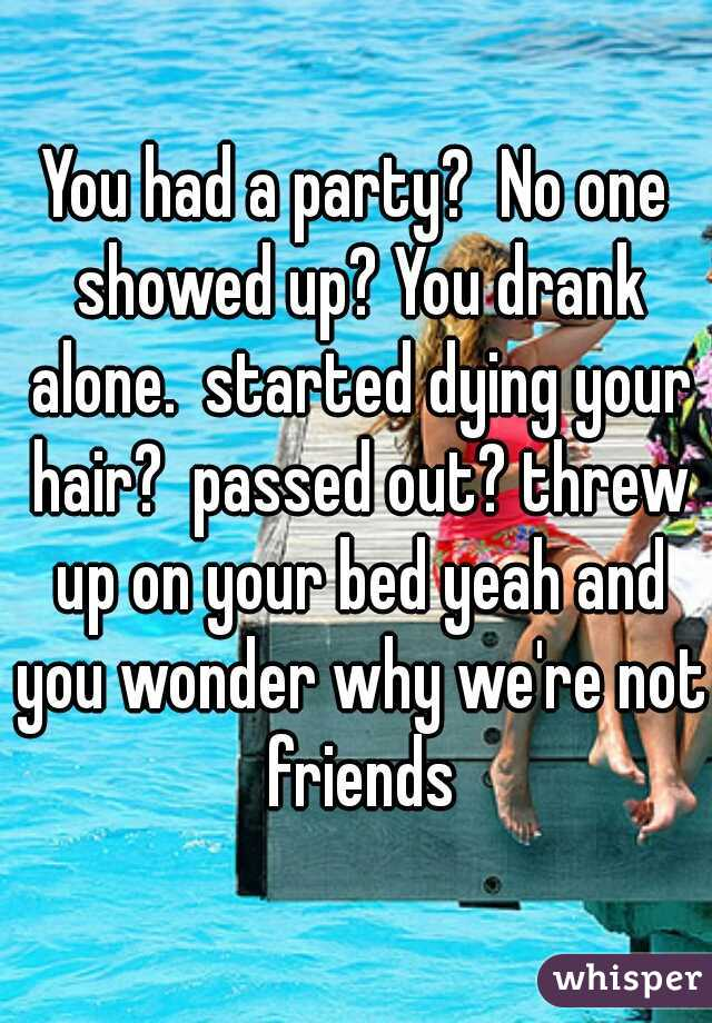 You had a party?  No one showed up? You drank alone.  started dying your hair?  passed out? threw up on your bed yeah and you wonder why we're not friends
