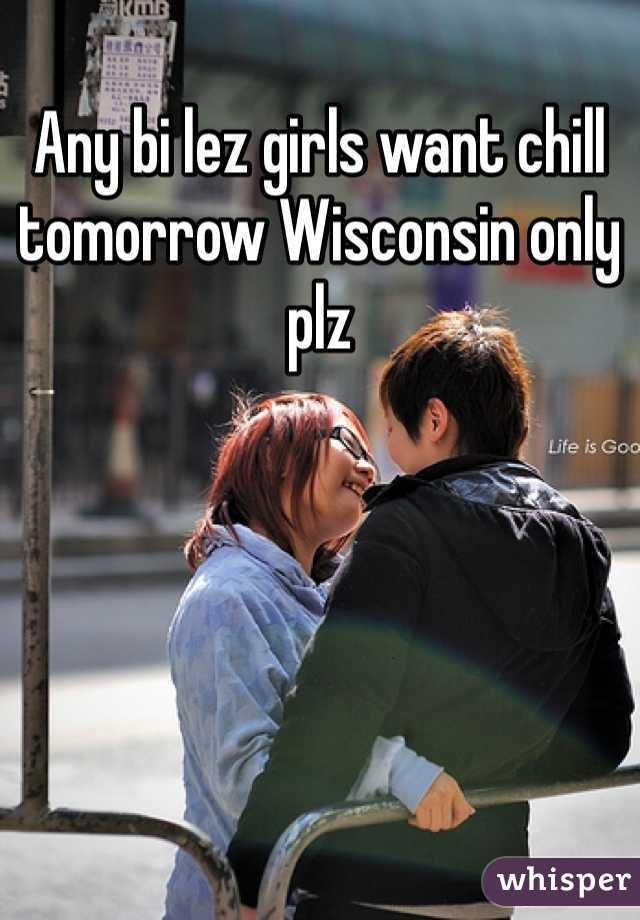 Any bi lez girls want chill tomorrow Wisconsin only plz