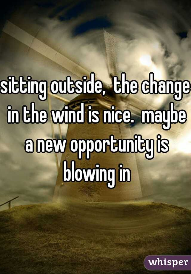 sitting outside,  the change in the wind is nice.  maybe a new opportunity is blowing in