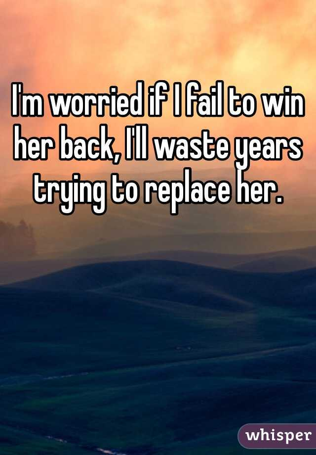 I'm worried if I fail to win her back, I'll waste years trying to replace her.