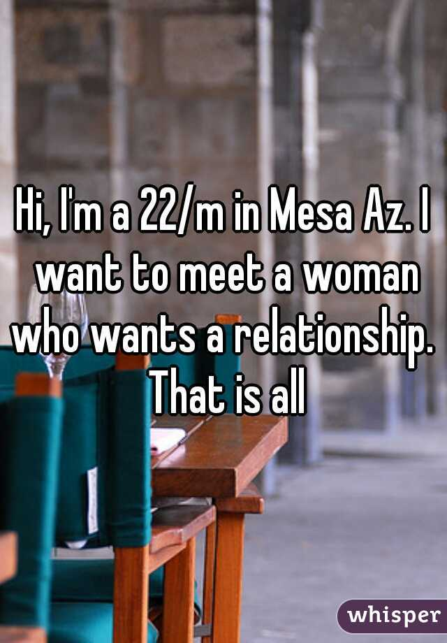 Hi, I'm a 22/m in Mesa Az. I want to meet a woman who wants a relationship.  That is all