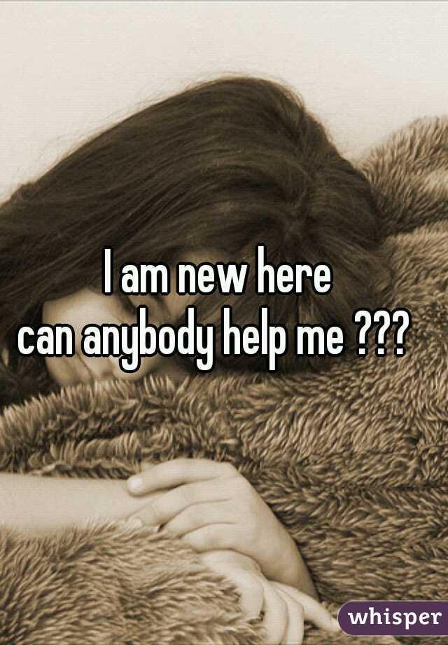 I am new here can anybody help me ???