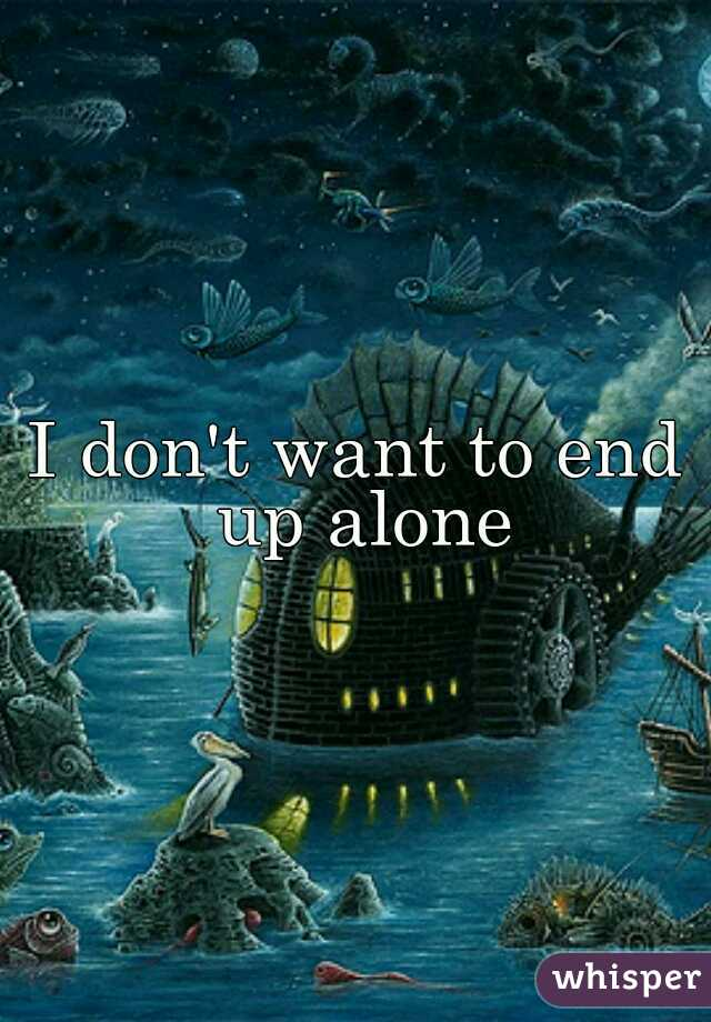 I don't want to end up alone