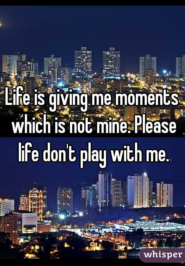 Life is giving me moments which is not mine. Please life don't play with me.