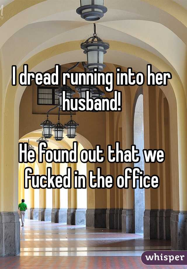 I dread running into her husband!  He found out that we fucked in the office