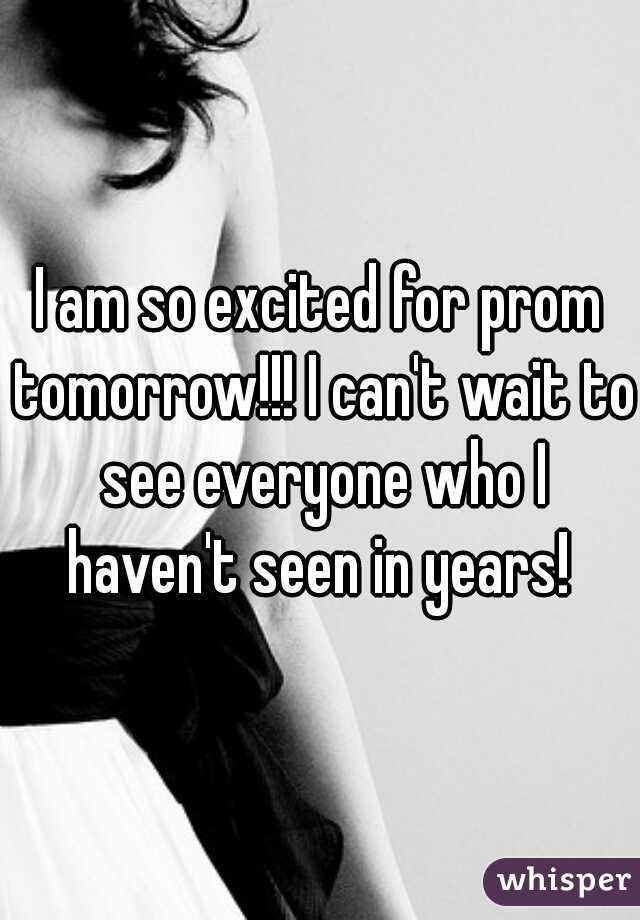 I am so excited for prom tomorrow!!! I can't wait to see everyone who I haven't seen in years!