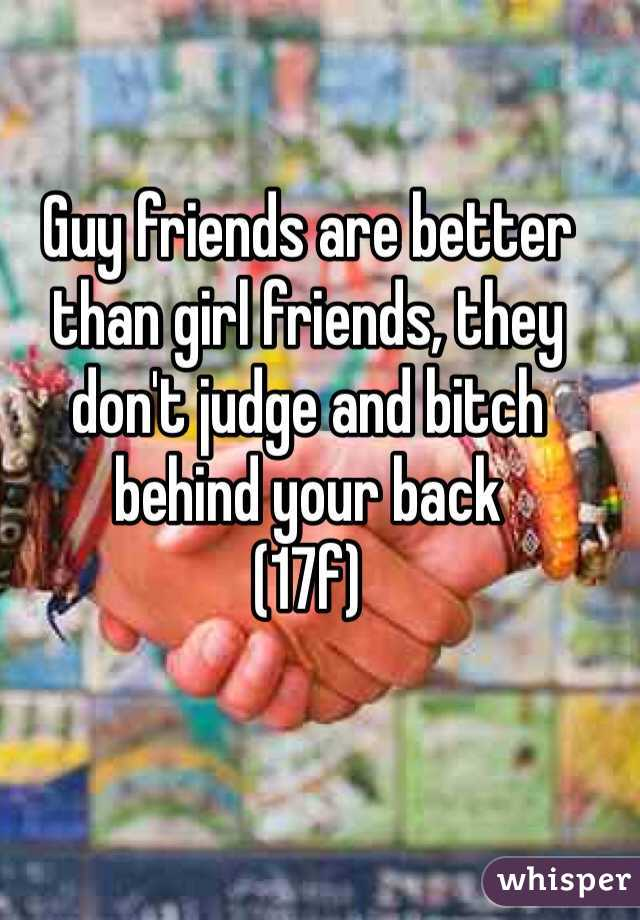 Guy friends are better than girl friends, they don't judge and bitch behind your back (17f)