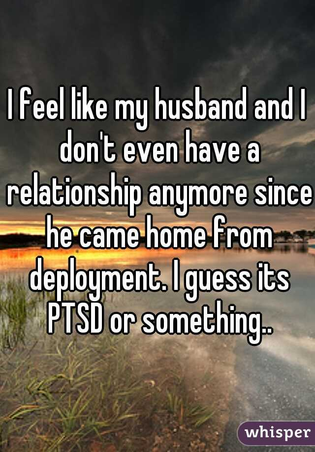 I feel like my husband and I don't even have a relationship anymore since he came home from deployment. I guess its PTSD or something..