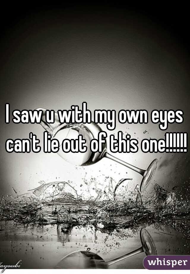 I saw u with my own eyes can't lie out of this one!!!!!!