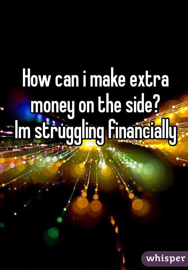 How can i make extra money on the side? Im struggling financially