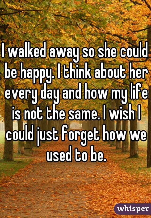 I walked away so she could be happy. I think about her every day and how my life is not the same. I wish I could just forget how we used to be.