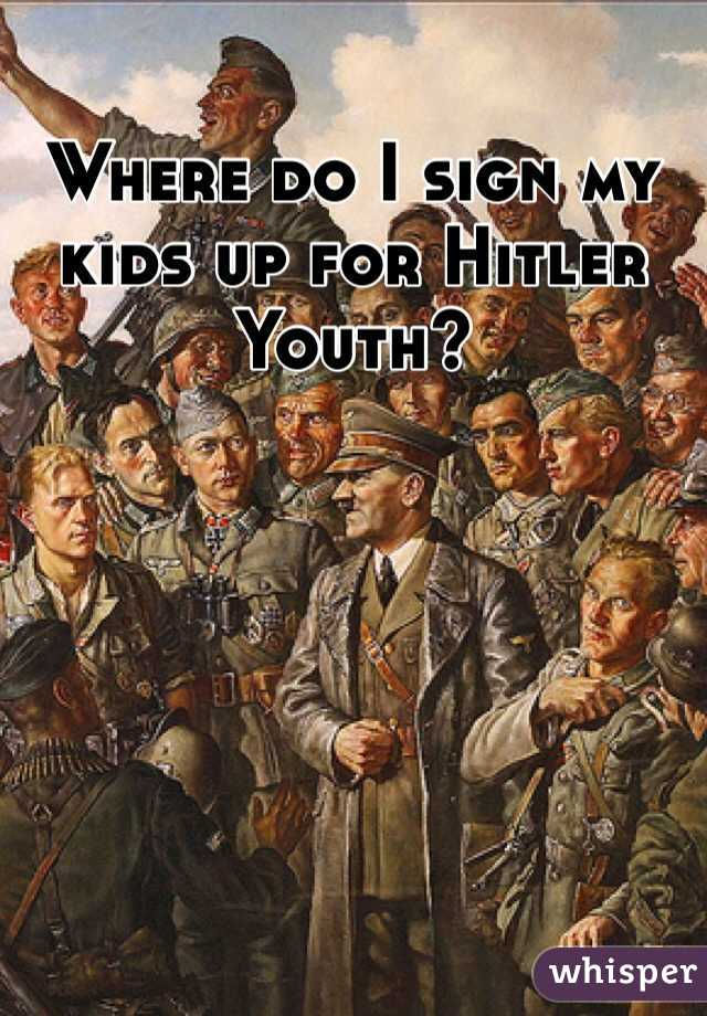 Where do I sign my kids up for Hitler Youth?