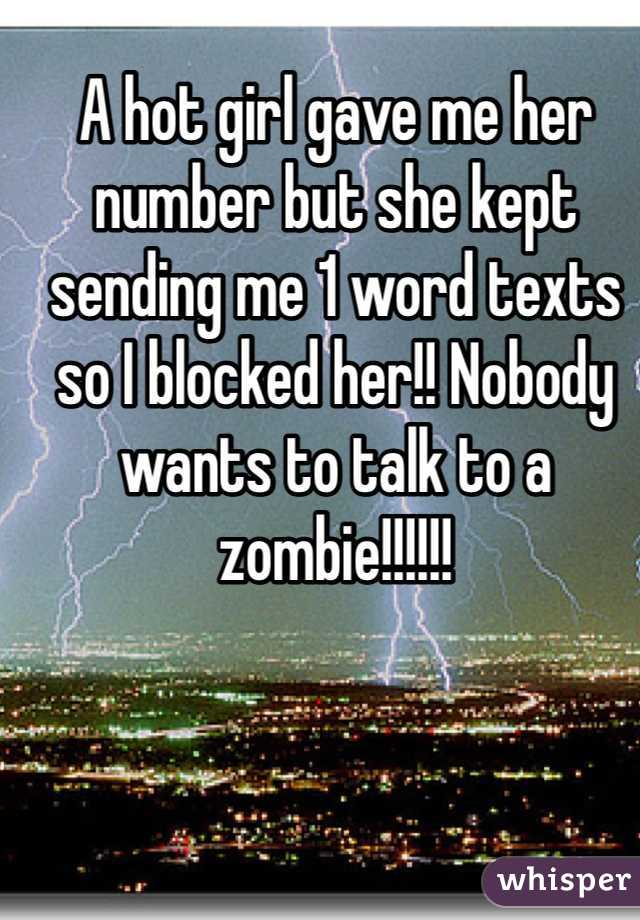 A hot girl gave me her number but she kept sending me 1 word texts so I blocked her!! Nobody wants to talk to a zombie!!!!!!