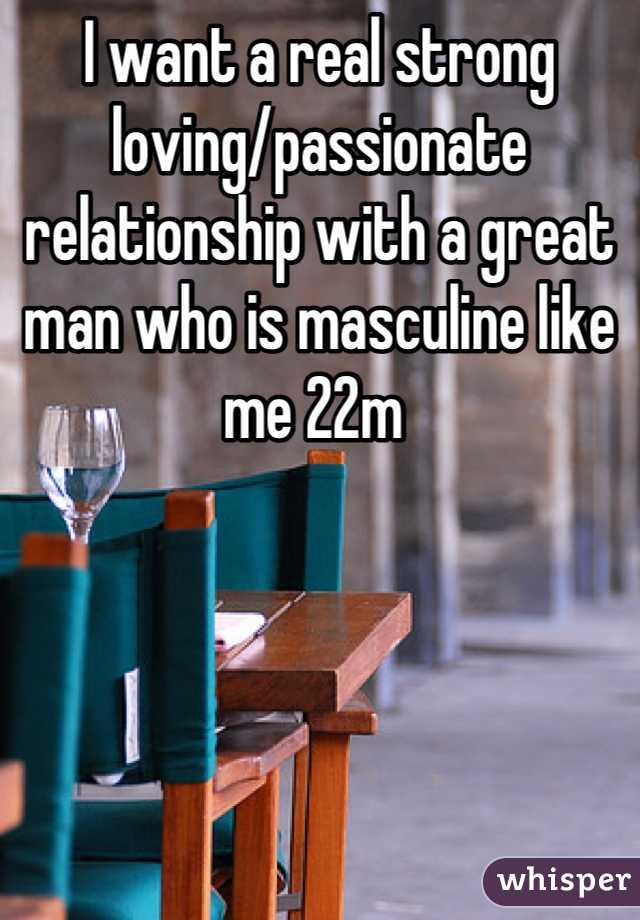 I want a real strong loving/passionate relationship with a great man who is masculine like me 22m
