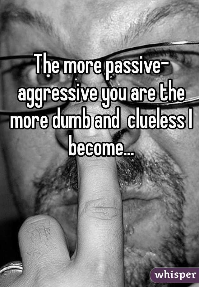 The more passive-aggressive you are the more dumb and  clueless I become...