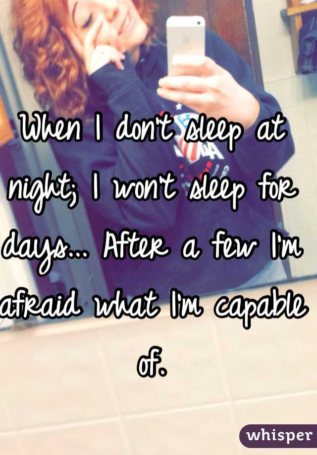 When I don't sleep at night; I won't sleep for days... After a few I'm afraid what I'm capable of.