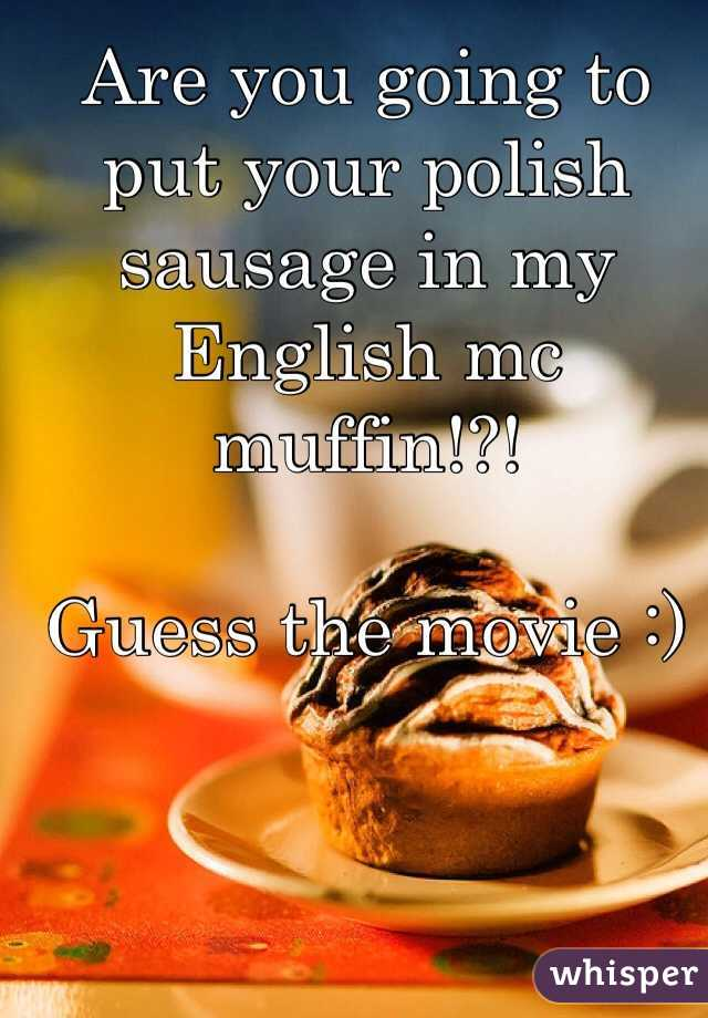 Are you going to put your polish sausage in my English mc muffin!?!  Guess the movie :)