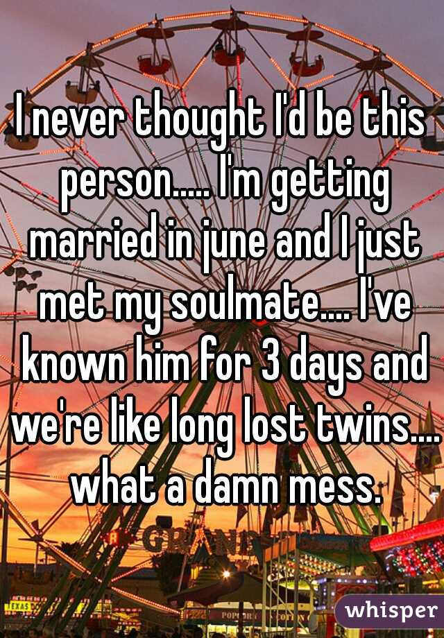 I never thought I'd be this person..... I'm getting married in june and I just met my soulmate.... I've known him for 3 days and we're like long lost twins.... what a damn mess.