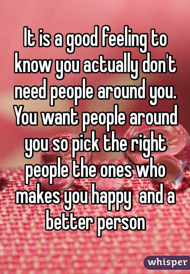 It is a good feeling to know you actually don't need people around you. You want people around you so pick the right people the ones who makes you happy  and a better person