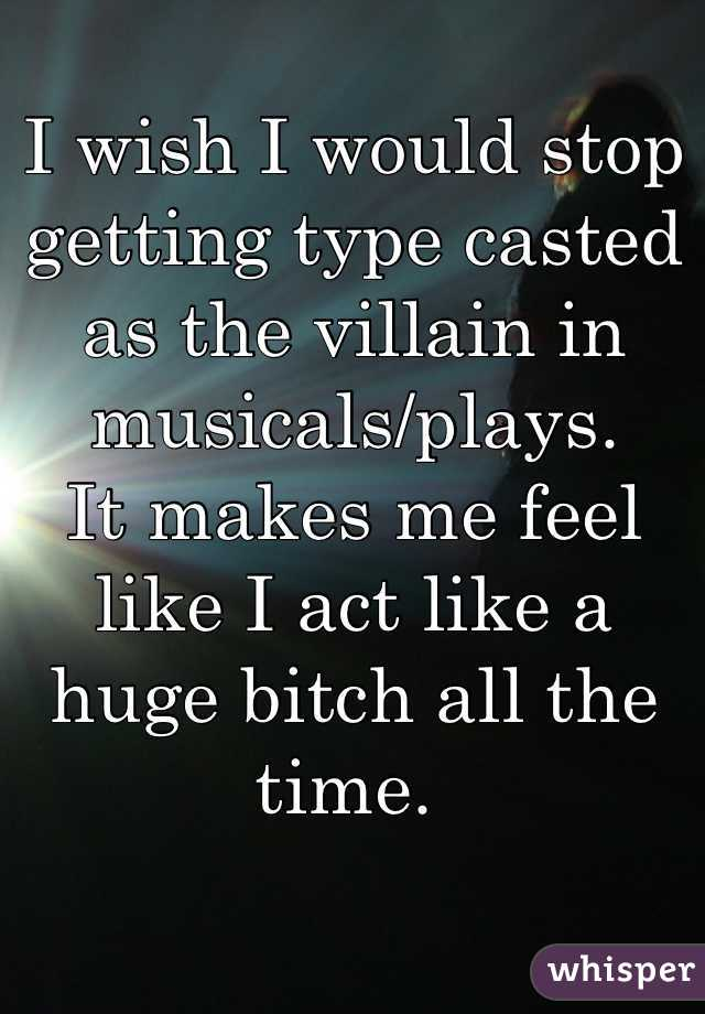 I wish I would stop getting type casted as the villain in musicals/plays.  It makes me feel like I act like a huge bitch all the time.