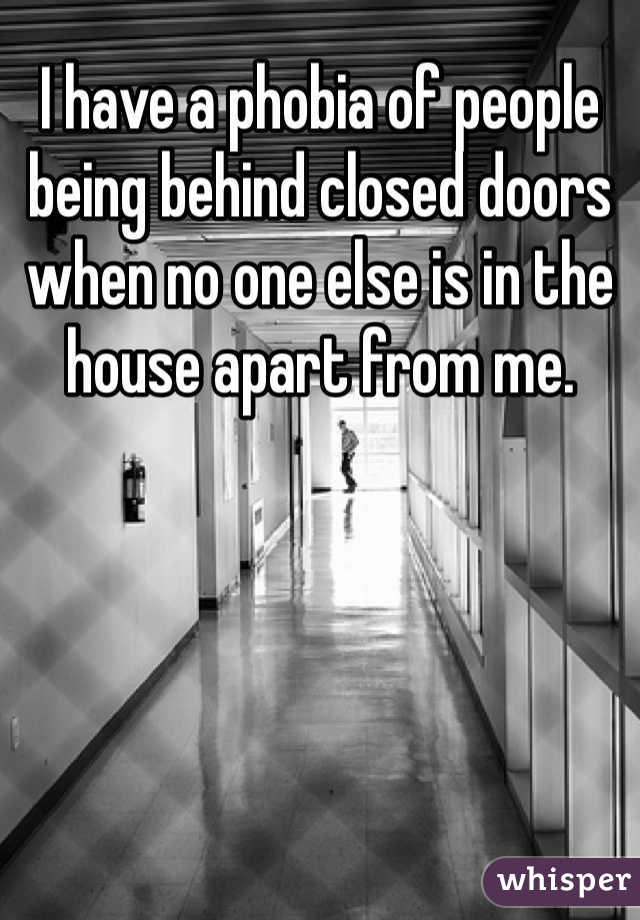 I have a phobia of people being behind closed doors when no one else is in the house apart from me.