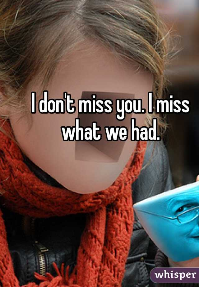 I don't miss you. I miss what we had.