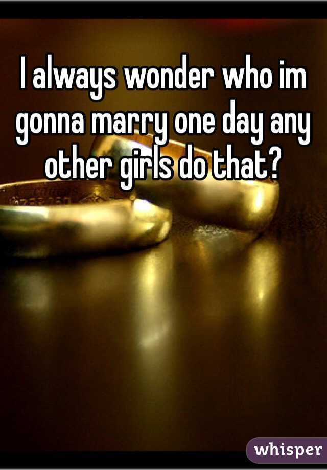 I always wonder who im gonna marry one day any other girls do that?