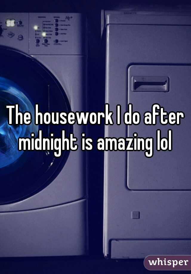 The housework I do after midnight is amazing lol