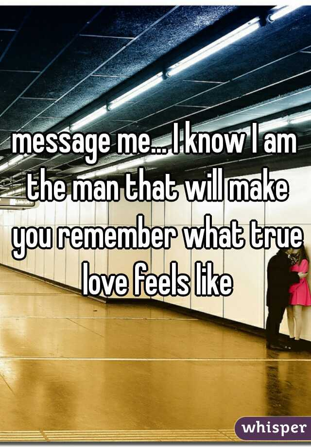 message me... I know I am the man that will make you remember what true love feels like